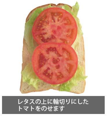 BLTサンドイッチ レタスの上に輪切りにしたトマトをのせます