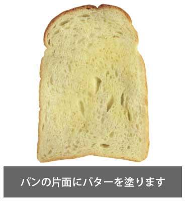 パンの片面にバターを塗ります
